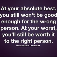 at your absolute best, you still won't be good enough for the wrong person.  At your worst, you'll still be worth it to the right person. http://instagram.com/p/rqAl_6vu0K/