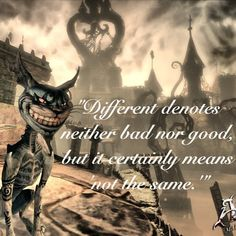 "Different denotes neither good nor bad but it certainly means "" not the same"" - Cheshire Cat , Alice Madness Returns"