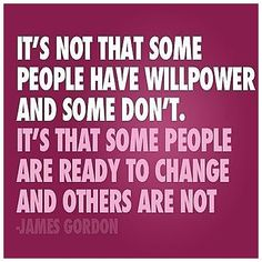 It's not that some people have willpower and some don't. It's that some people are ready to change and others are not. (James Gordon)