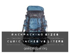 Backpacking sizes: cubic inches vs liters. Confused by differing measurement units on backpacks? Suffer no more. GeekPrepper.org