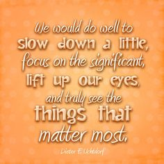 We would do well to slow down a little, focus on the significant, lift up our eyes, and truly see the things that matter most. -- Dieter F. Uchtdorf