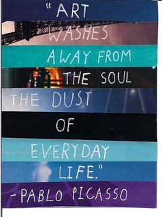 """Art washes away from the soul the dust of the everyday life."" --Pablo Picasso"