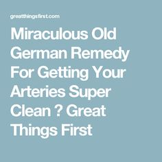 Miraculous Old German Remedy For Getting Your Arteries Super Clean ⋆ Great Things First