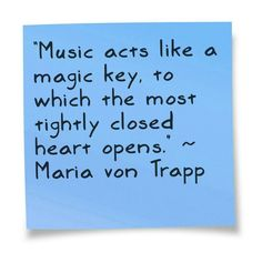Music acts like a magic key, to which the most tightly closed heart opens. ~ Maria von Trapp ~