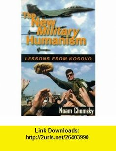 The New Military Humanism Lessons From Kosovo (9781567511765) Noam Chomsky , ISBN-10: 1567511767  , ISBN-13: 978-1567511765 ,  , tutorials , pdf , ebook , torrent , downloads , rapidshare , filesonic , hotfile , megaupload , fileserve