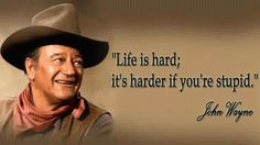 Life is hard. It's harder if you're stupid. John Wayne.