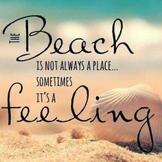 The beach is not always a place...sometimes it's a feeling