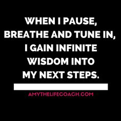 """""""When I pause, breathe and tune in, I gain infinite wisdom into my next steps.""""   Keep reading this affirmation here: http://amythelifecoach.com/fridays-affirmation-64/"""