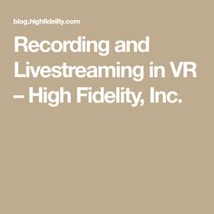 Recording and Livestreaming in VR – High Fidelity, Inc.