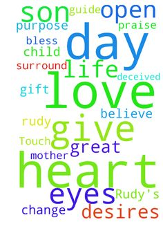 Touch Rudy's heart -  Lord, thank you for this day. Thank you for the gift of being a mother. I love you and I praise you. I ask of you to surround your son Rudy with your love and help him to believe in himself with your help. Lord, bless him and guide your child all the days of his life. Change the desires of his heart and open his eyes so he not be deceived. Give him a great purpose. In Jesus name I pray. Amen  Posted at: https://prayerrequest.com/t/nMb #pray #prayer #request…