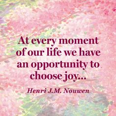 """At every moment of our life we have an opportunity to choose joy..."""