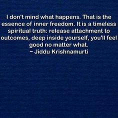 I don't mind what happens. That is the essence of inner freedom. It is a timeless spiritual truth: Release attachment to outcomes, deep inside yourself, you'll feel good no matter what. J Krishnamurti Quotes, Jiddu Krishnamurti, Kahlil Gibran, Wisdom Quotes, Life Quotes, Metaphysical Quotes, Great Quotes, Inspirational Quotes, Philosophy Quotes