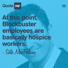 At this point, Blockbuster employees are basically hospice workers. - Seth MacFarlane #quotesqr #quotes #funnyquotes