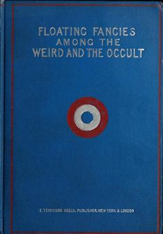 Floating Fancies Among the Weird and the Occult Clara H. Holmes London: E. Tennyson Neely, Publisher, 1898.