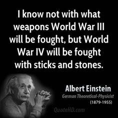 Einstein was referring to nuclear weapons of the strength in his time. If he'd known the weapons we now have, he probably would've said there'd be no World War IV. | Albert Einstein War Quotes. QuotesGram by @quotesgram