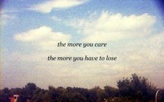 Nice The more you care the more you have to lose... Best Quotes Love Check more at http://bestquotes.name/pin/132405/
