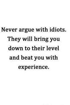 Never argue with idiots...