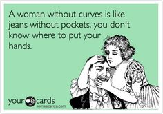 A woman without curves is like jeans without pockets, you don't know where to put your hands.