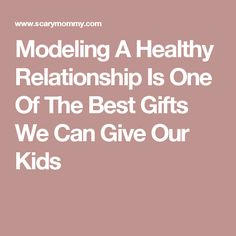 Modeling A Healthy Relationship Is One Of The Best Gifts We Can Give Our Kids