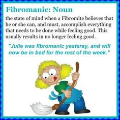 """Fibromanic: Noun - The state of mind when a Fibromite believes that he or she can, and must, accomplish everything that needs to be done while feeling good. This usually results in no longer feeling good. """"Julie was fibromanic yesterday and will now be in bed for the rest of the week."""""""