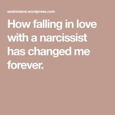 How falling in love with a narcissist has changed me forever.