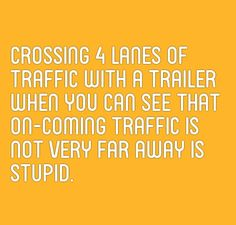 Crossing four lanes of traffic with a trailer when you can see the oncoming traffic is not too far away is stupid Speed Bump, When You Can, Far Away, Stupid
