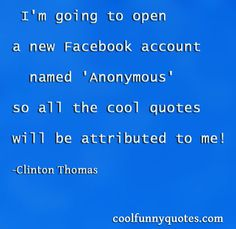 I'm going to open a new Facebook account named 'Anonymous' so all the cool quotes will be attributed to me!