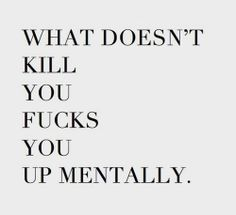 What doesn't kill you fucks you up mentally.