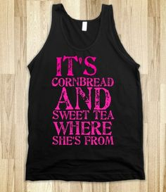 Justin Moore's my kind of woman tank. Its cornbread and sweet tea where shes from.