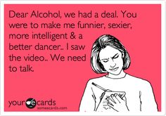 Check out: Funny Ecards - Dear alcohol. One of our funny daily memes selection. We add new funny memes everyday! Bookmark us today and enjoy some slapstick entertainment! Lol, Haha Funny, Funny Stuff, Funny Shit, Top Funny, That's Hilarious, Freaking Hilarious, Funny Sarcastic, Tuesday Humor