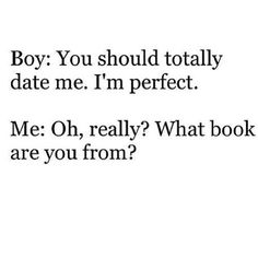 """""""You should totally date me. I'm perfect."""" """"Oh, really? What book are you from?"""""""