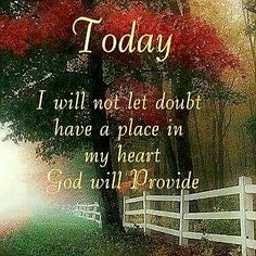 Today I will not let doubt have a place in my heart God will provide