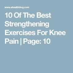 10 Of The Best Strengthening Exercises For Knee Pain | Page: 10