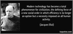 Jacques Ellul quotes - Modern technology has become a total phenomenon for civilization, the defining force of a new social order in which efficiency is no longer an option but a necessity imposed on all human activity. Famous Disney Quotes, Quotes By Famous People, Famous Quotes, Science Quotes, Learning Quotes, Tech Quotes, Funny Quotes, Technology Quotes, Social Order