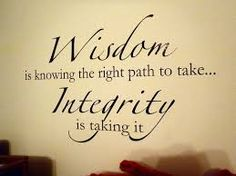 Always have the wisdom to choose integrity.