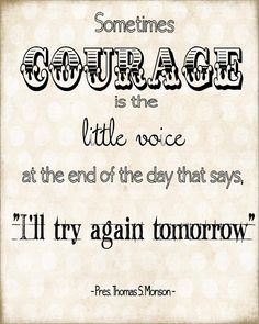 """Sometimes courage is the little voice at the end of the day that says, I'll try again tomorrow"""" Pres Thomas Monson"""