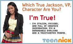 Which True Jackson, VP, Character Are You?  YOU'RE TRUE, THE STYLISH VP! You've got what it takes to climb the corporate ladder -- fast! You're creative, inspired, and focused. When a big project comes along, you'll do whatever it takes to complete it on time. Balancing an important job, high school, and a social life isn't easy, but  you find a way to keep it all under control. When you make a mistake, you tell the truth, and try to fix everything ASAP. Your helpful, honest attitude.