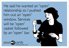 He said he wanted an 'open' relationship so I pushed him out an 'open' window. Services will be 'open' casket followed by an 'open' bar.