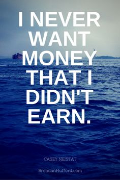 I NEVER WANT MONEY THAT I DIDN'T EARN. - Casey Neistat http://brendanhufford.com/entrepreneur-quotes/