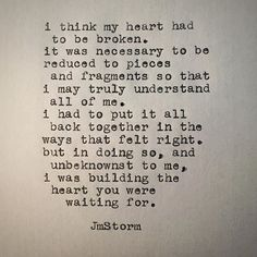 I think my heart had to be broken. It was necessary to be reduced to pieces and fragments so that I may truly understand all of me. I had to put it all back together in the ways that felt right. But in doing so, and unbeknownst to me, I was building the heart you were waiting for.