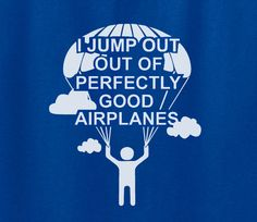 Trendy Pop Culture I jump out of perfectly good airplanes adrenaline junkie sky diving airline pilot Tee T-Shirt Ladies Youth Adult Unisex