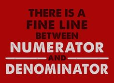 """""""There is a fine line between numerator and denominator FROM: http://media-cache-ak0.pinimg.com/originals/4b/69/6c/4b696ce48433e981867a5ad0e11d2910.jpg"""