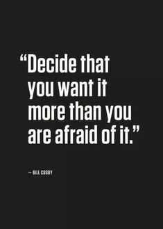 Decide that you want it more than you are afraid of it ....