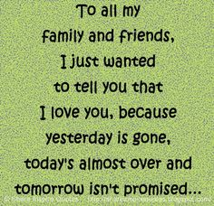 To all my family and friends, I just wanted to tell you that I love you, because yesterday is gone, today's almost over and tomorrow isn't promised... | Share Inspire Quotes - Inspiring Quotes | Love Quotes | Funny Quotes | Quotes about Life