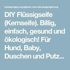 DIY Flüssigseife (Kernseife). Billig, einfach, gesund und ökologisch! Für Hund, Baby, Duschen und Putzen – tosharemyjoy