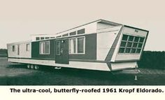 "Kropf, came upout with a ten-wide mobile home called the Eldorado that boasted an actual butterfly roof (ala the Palm Springs Alexanders) with clerestory windows in the living and kitchen areas that compared in design with some of the country's best site-built homes. ""Supremacy in regal luxury, styled for lasting beauty,"" boasted Kropf's ads. The price for this regal beauty ranged from $10-15,000."