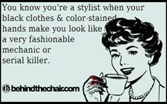 You know you're a stylist when your black clothes & color stained hands make you look like a very fashionable mechanic or serial killer.
