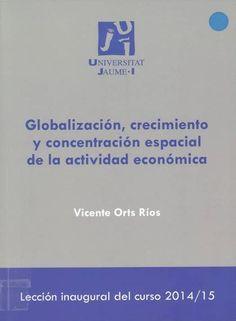 Globalización, crecimiento y concentración espacial de la actividad económica : el último rediseño del paisaje mundial / Vicente Orts Ríos