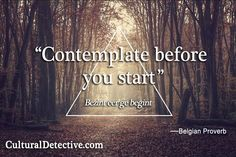 """Contemplate before you start.""  Bezint eer ge begint    —Belgian Proverb   CulturalDetective.com"