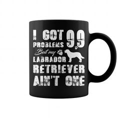 Awesome Labrador Retriever Lovers Tee Shirts Gift for you or your family your friend:   I got 99 problems but my Labrador Retriever aint one Funny mug  Tee Shirts T-Shirts